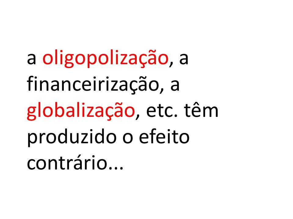 a oligopolização, a financeirização, a globalização, etc. têm produzido o efeito contrário...