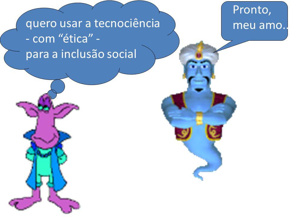 quero usar a tecnociência - com ética - para a inclusão social Pronto, meu amo...