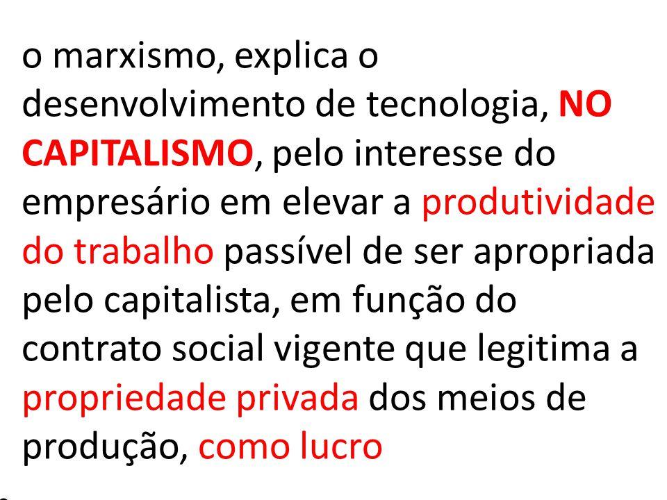 o marxismo, explica o desenvolvimento de tecnologia, NO CAPITALISMO, pelo interesse do empresário em elevar a produtividade do trabalho passível de ser apropriada pelo capitalista, em função do contrato social vigente que legitima a propriedade privada dos meios de produção, como lucro