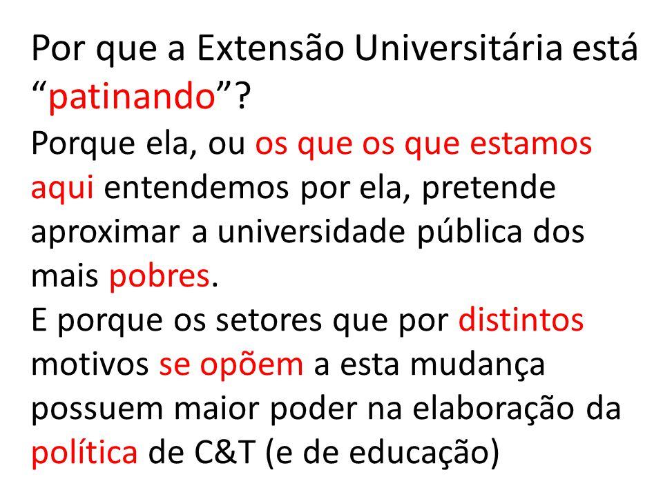 Por que a Extensão Universitária estápatinando? Porque ela, ou os que os que estamos aqui entendemos por ela, pretende aproximar a universidade públic