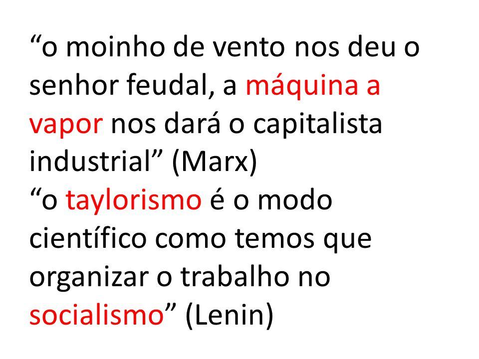 o moinho de vento nos deu o senhor feudal, a máquina a vapor nos dará o capitalista industrial (Marx) o taylorismo é o modo científico como temos que