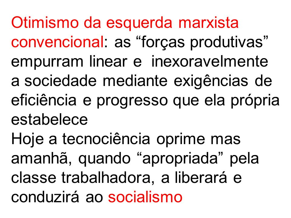 Otimismo da esquerda marxista convencional: as forças produtivas empurram linear e inexoravelmente a sociedade mediante exigências de eficiência e progresso que ela própria estabelece Hoje a tecnociência oprime mas amanhã, quando apropriada pela classe trabalhadora, a liberará e conduzirá ao socialismo