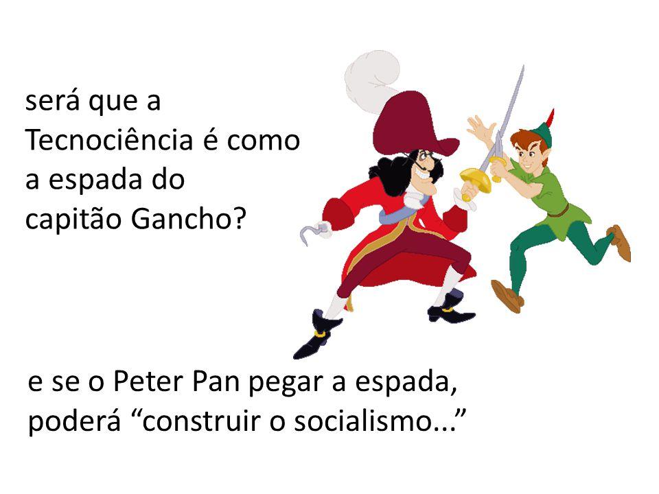 e se o Peter Pan pegar a espada, poderá construir o socialismo... será que a Tecnociência é como a espada do capitão Gancho?