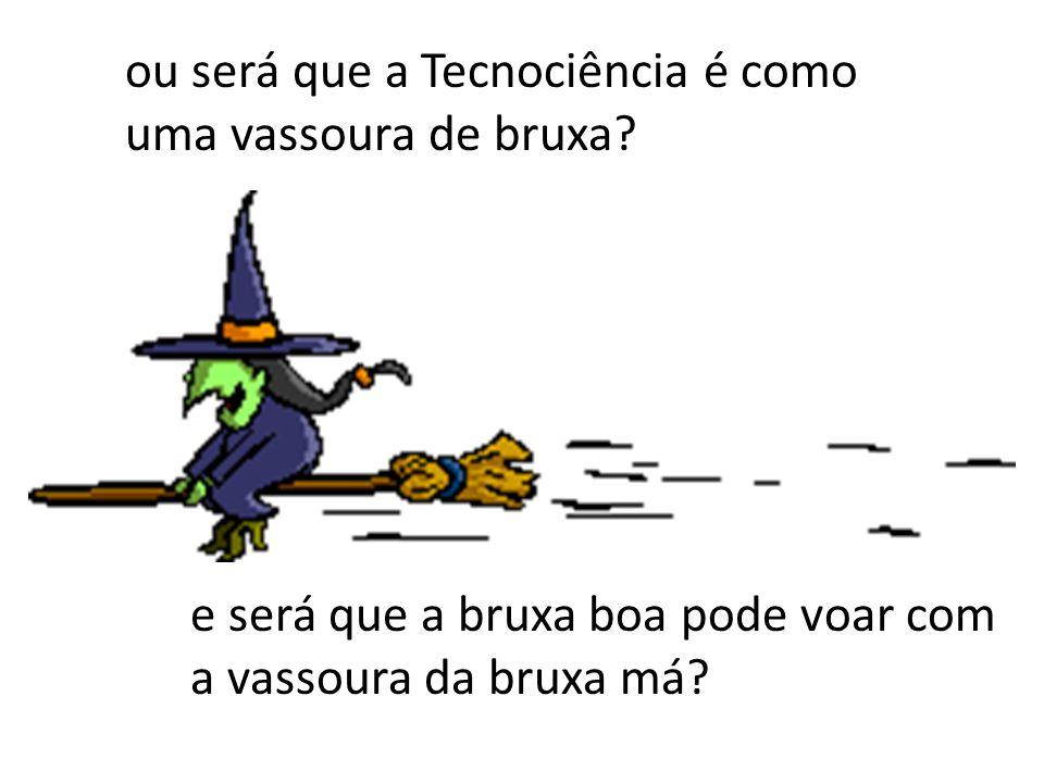 ou será que a Tecnociência é como uma vassoura de bruxa? e será que a bruxa boa pode voar com a vassoura da bruxa má?