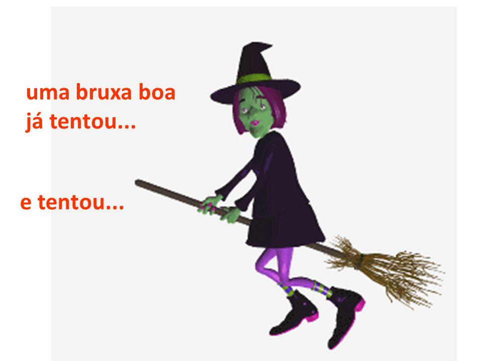 e tentou... uma bruxa boa já tentou...