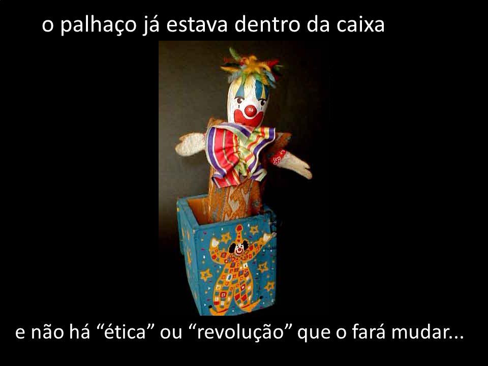 e não há ética ou revolução que o fará mudar... o palhaço já estava dentro da caixa