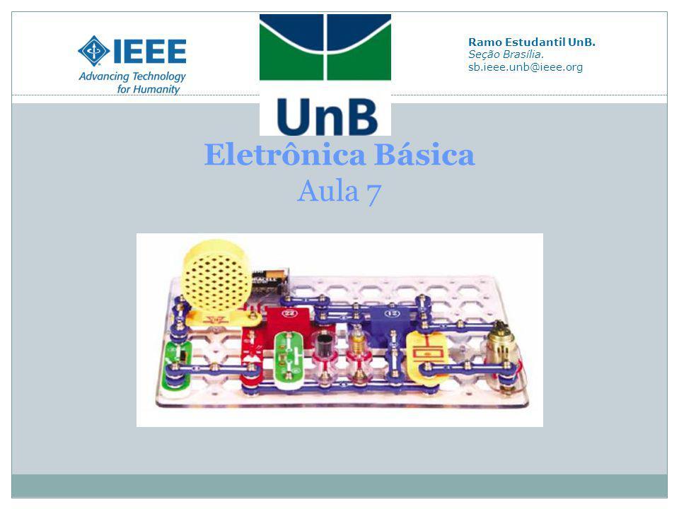 Eletrônica Básica Aula 7 Ramo Estudantil UnB. Seção Brasília. sb.ieee.unb@ieee.org