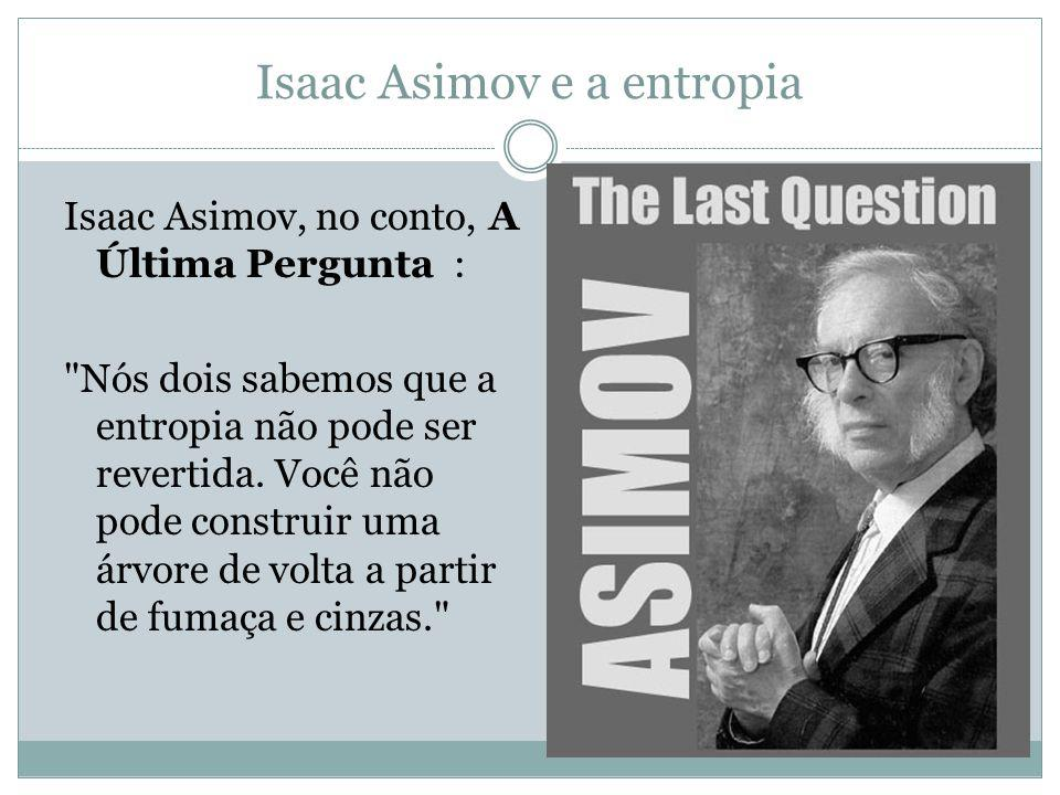Isaac Asimov e a entropia Isaac Asimov, no conto, A Última Pergunta : Nós dois sabemos que a entropia não pode ser revertida.