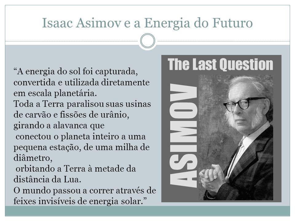Isaac Asimov e a Energia do Futuro A energia do sol foi capturada, convertida e utilizada diretamente em escala planetária.