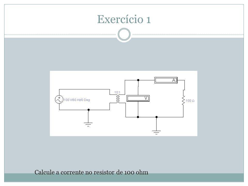 Exercício 1 Calcule a corrente no resistor de 100 ohm