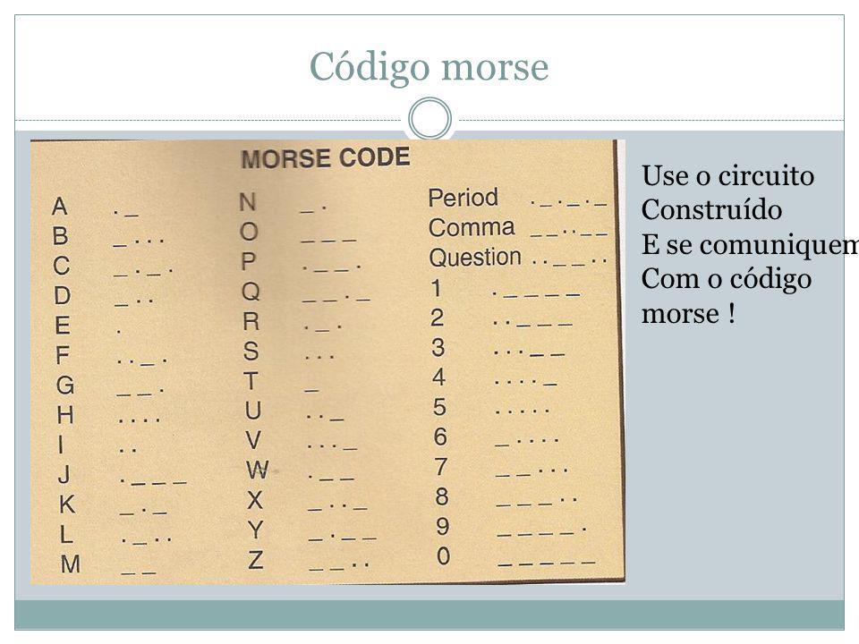 Código morse Use o circuito Construído E se comuniquem Com o código morse !