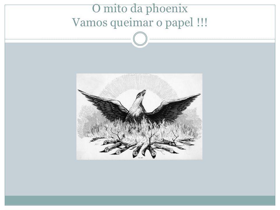 A phoenix e a entropia Vamos fazer o papel voltar ao que era!!