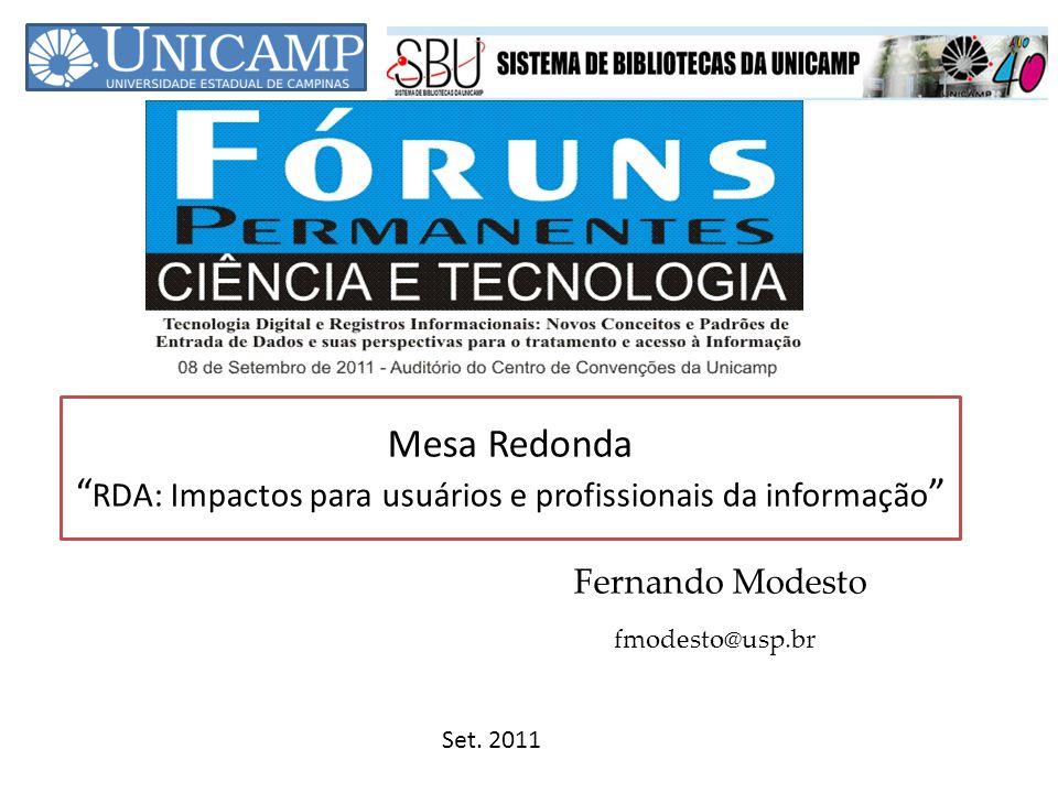 Mesa Redonda RDA: Impactos para usuários e profissionais da informação Fernando Modesto Set. 2011 fmodesto@usp.br