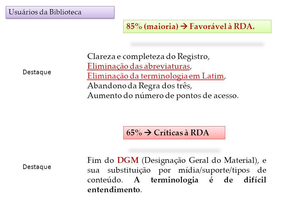 Usuários da Biblioteca 85% (maioria) Favorável à RDA. Destaque Clareza e completeza do Registro, Eliminação das abreviaturas, Eliminação da terminolog