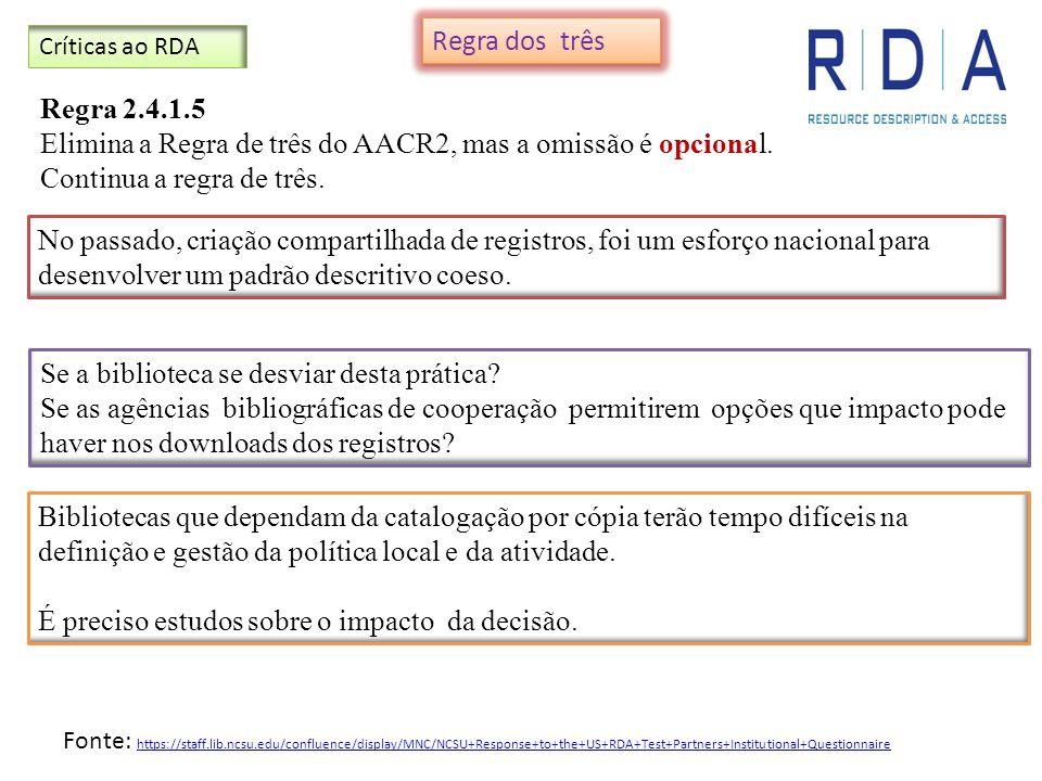 Críticas ao RDA Regra 2.4.1.5 Elimina a Regra de três do AACR2, mas a omissão é opcional. Continua a regra de três. Se a biblioteca se desviar desta p
