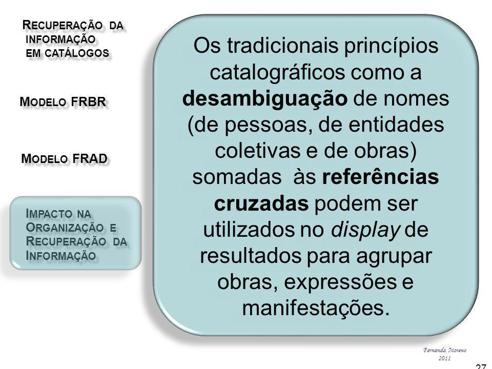 R ECUPERAÇÃO DA R ECUPERAÇÃO DA INFORMAÇÃO INFORMAÇÃO EM CATÁLOGOS EM CATÁLOGOS M ODELO FRBR M ODELO FRBR I MPACTO NA I MPACTO NA O RGANIZAÇÃO E O RGANIZAÇÃO E R ECUPERAÇÃO DA R ECUPERAÇÃO DA I NFORMAÇÃO I NFORMAÇÃO M ODELO FRAD M ODELO FRAD Fernanda Moreno 2011 27 Os tradicionais princípios catalográficos como a desambiguação de nomes (de pessoas, de entidades coletivas e de obras) somadas às referências cruzadas podem ser utilizados no display de resultados para agrupar obras, expressões e manifestações.