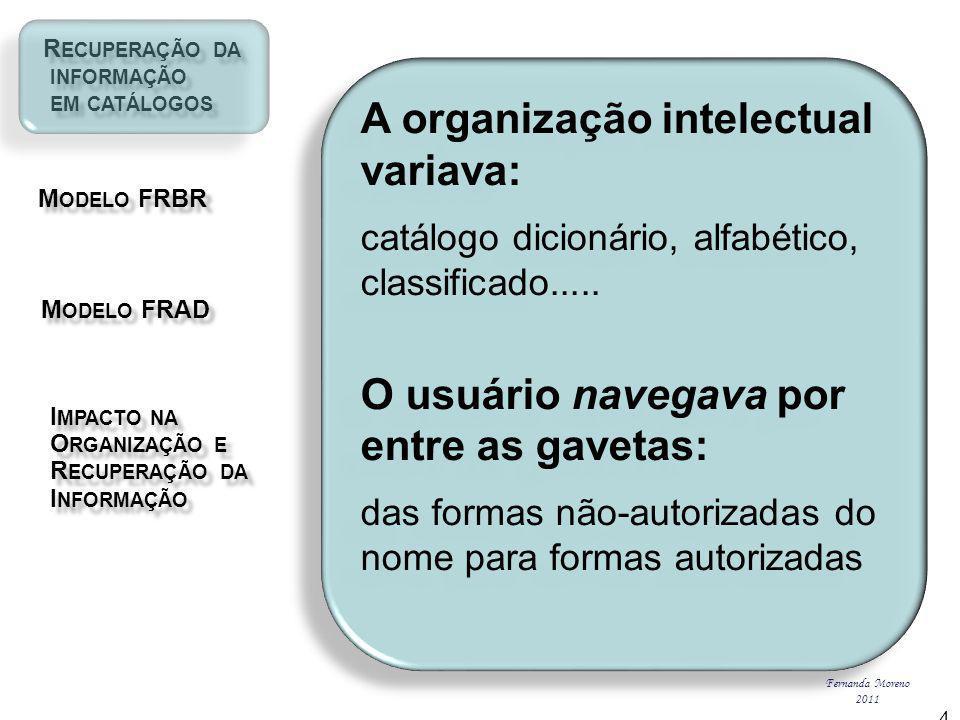 R ECUPERAÇÃO DA R ECUPERAÇÃO DA INFORMAÇÃO INFORMAÇÃO EM CATÁLOGOS EM CATÁLOGOS M ODELO FRBR M ODELO FRBR I MPACTO NA I MPACTO NA O RGANIZAÇÃO E O RGANIZAÇÃO E R ECUPERAÇÃO DA R ECUPERAÇÃO DA I NFORMAÇÃO I NFORMAÇÃO M ODELO FRAD M ODELO FRAD Fernanda Moreno 2011 4 A organização intelectual variava: catálogo dicionário, alfabético, classificado.....