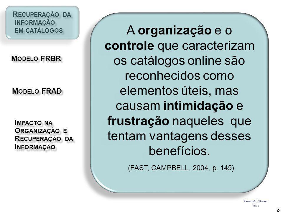 R ECUPERAÇÃO DA R ECUPERAÇÃO DA INFORMAÇÃO INFORMAÇÃO EM CATÁLOGOS EM CATÁLOGOS M ODELO FRBR M ODELO FRBR I MPACTO NA I MPACTO NA O RGANIZAÇÃO E O RGANIZAÇÃO E R ECUPERAÇÃO DA R ECUPERAÇÃO DA I NFORMAÇÃO I NFORMAÇÃO M ODELO FRAD M ODELO FRAD Fernanda Moreno 2011 8 A organização e o controle que caracterizam os catálogos online são reconhecidos como elementos úteis, mas causam intimidação e frustração naqueles que tentam vantagens desses benefícios.