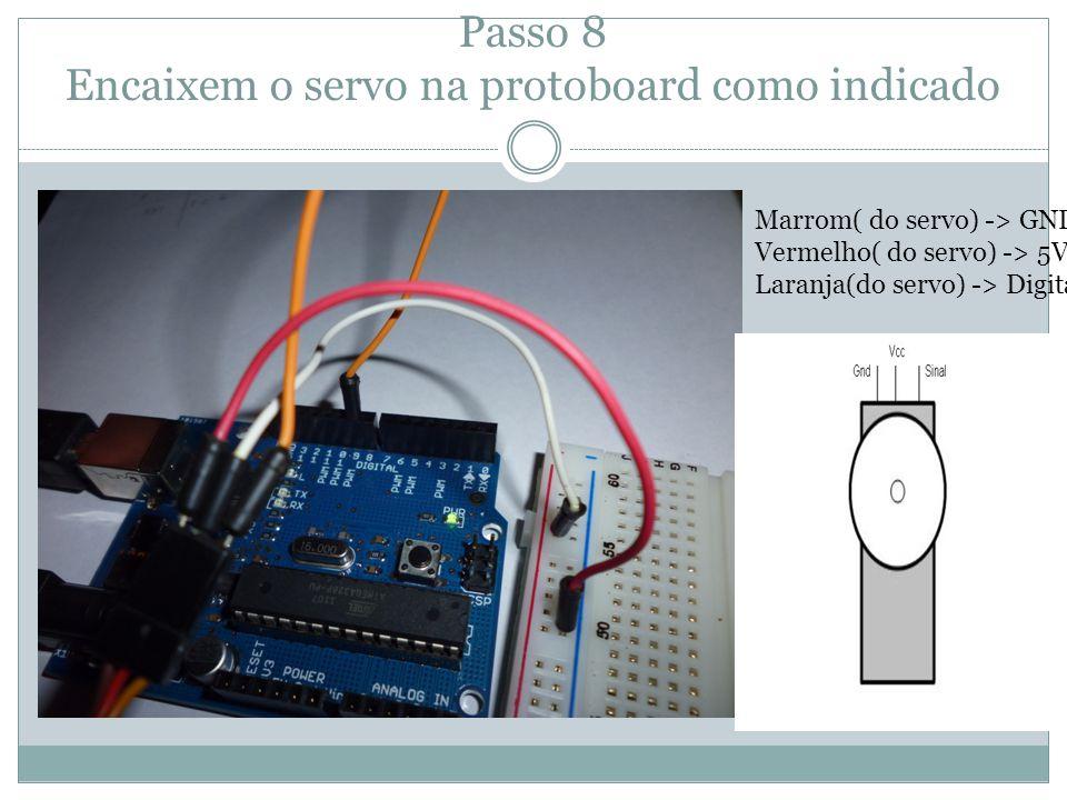 Passo 8 Encaixem o servo na protoboard como indicado Marrom( do servo) -> GND Vermelho( do servo) -> 5V Laranja(do servo) -> Digital 9