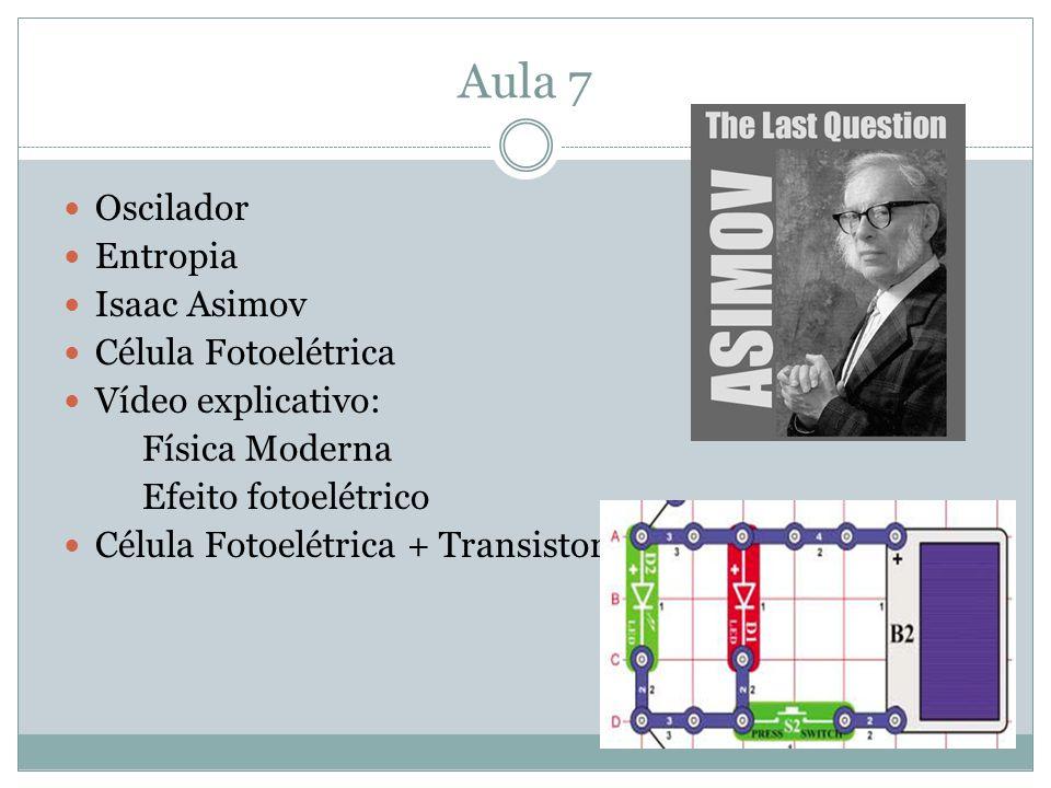 Aula 7 Oscilador Entropia Isaac Asimov Célula Fotoelétrica Vídeo explicativo: Física Moderna Efeito fotoelétrico Célula Fotoelétrica + Transistor