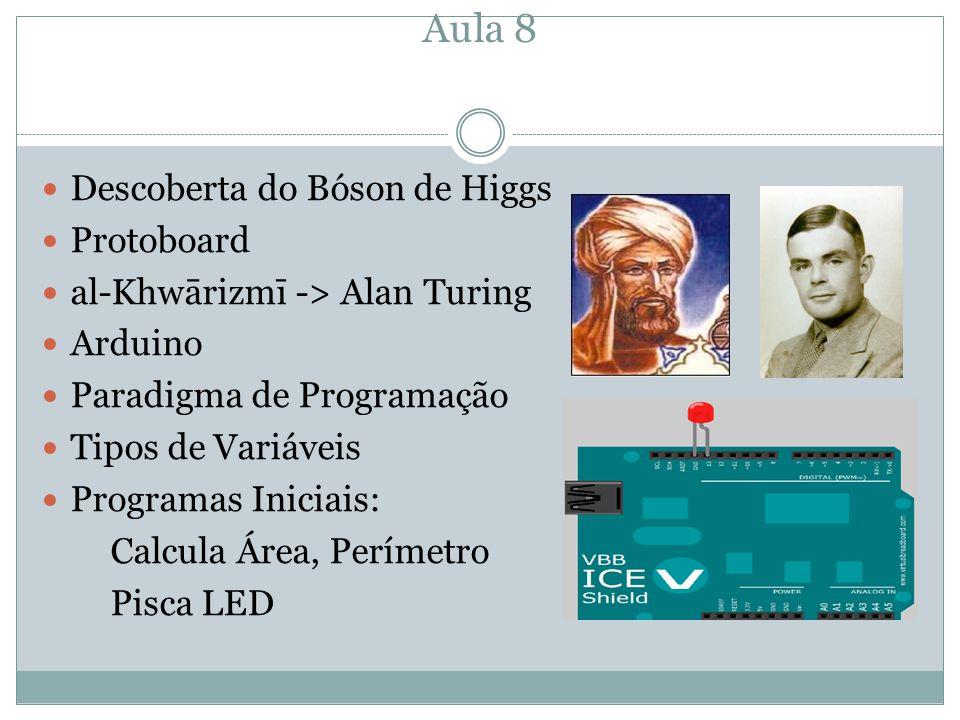 Aula 8 Descoberta do Bóson de Higgs Protoboard al-Khwārizmī -> Alan Turing Arduino Paradigma de Programação Tipos de Variáveis Programas Iniciais: Cal