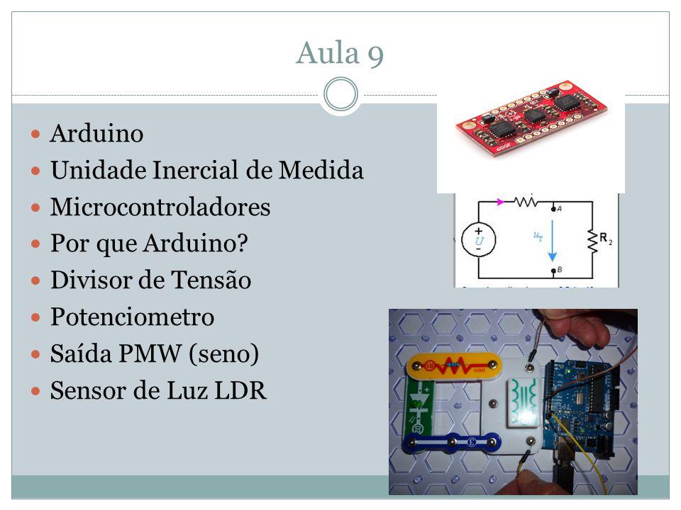 Aula 9 Arduino Unidade Inercial de Medida Microcontroladores Por que Arduino? Divisor de Tensão Potenciometro Saída PMW (seno) Sensor de Luz LDR