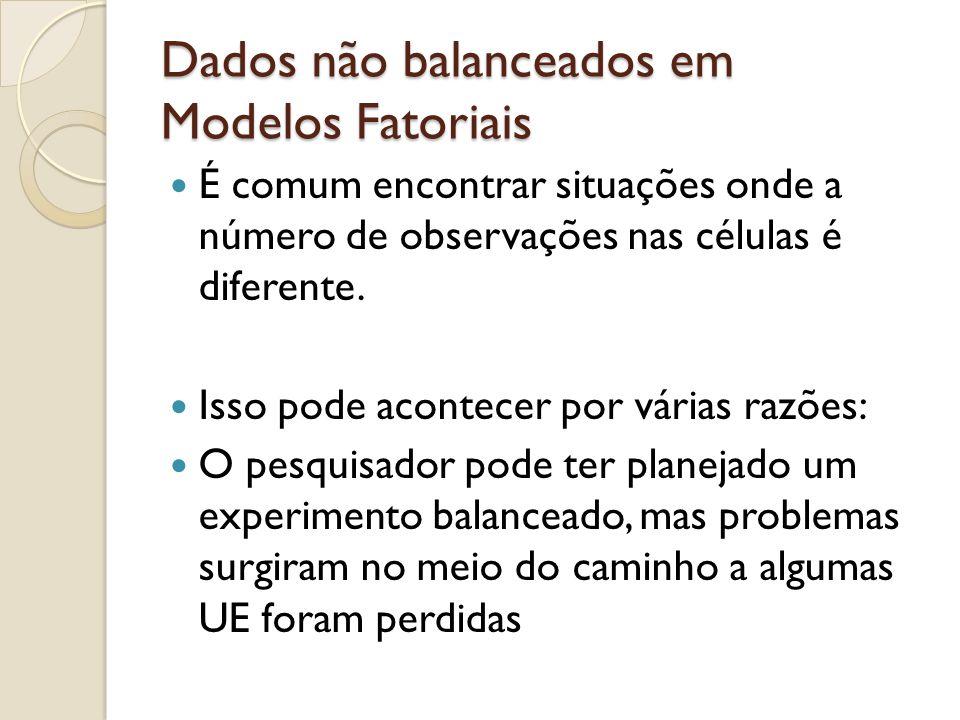 Dados não balanceados em Modelos Fatoriais É comum encontrar situações onde a número de observações nas células é diferente. Isso pode acontecer por v