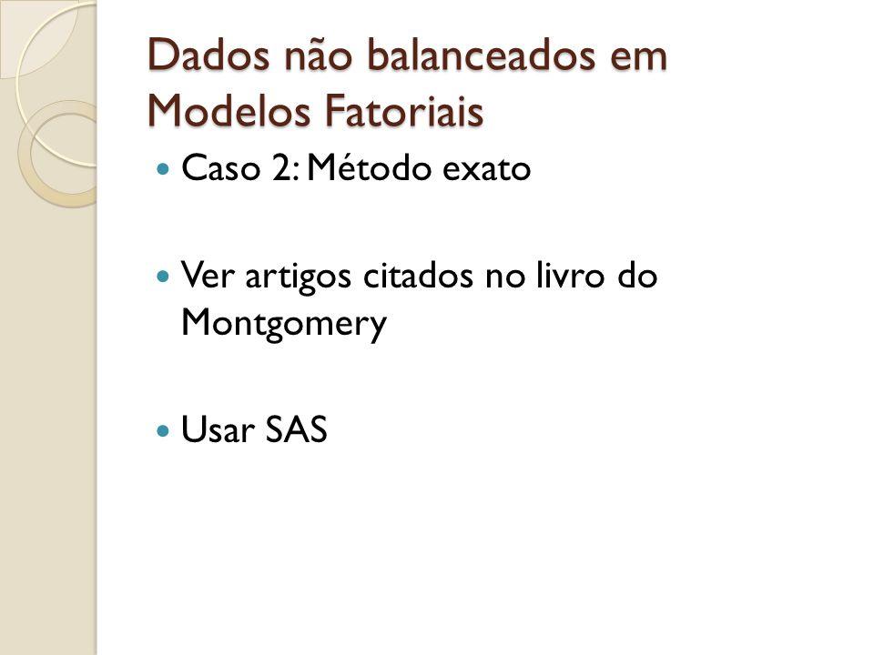 Dados não balanceados em Modelos Fatoriais Caso 2: Método exato Ver artigos citados no livro do Montgomery Usar SAS