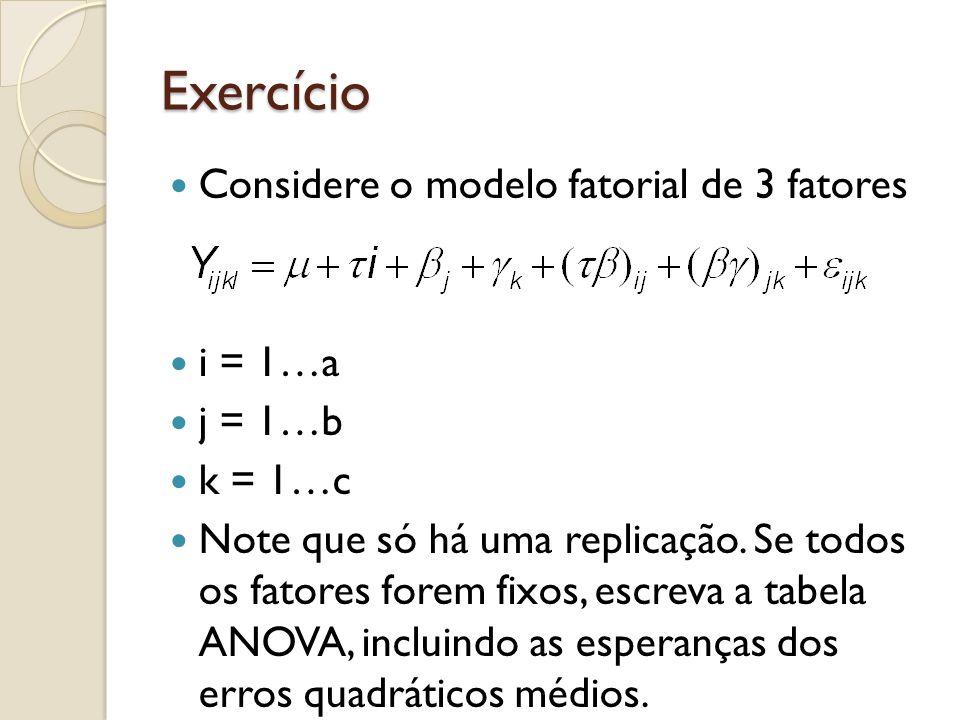 Exercício Considere o modelo fatorial de 3 fatores i = 1…a j = 1…b k = 1…c Note que só há uma replicação. Se todos os fatores forem fixos, escreva a t