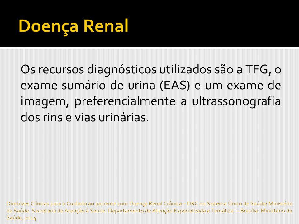 Os recursos diagnósticos utilizados são a TFG, o exame sumário de urina (EAS) e um exame de imagem, preferencialmente a ultrassonografia dos rins e vias urinárias.