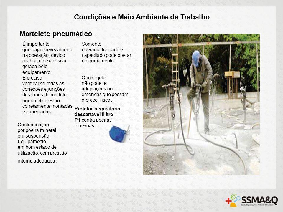 Condições e Meio Ambiente de Trabalho Martelete pneumático É importante que haja o revezamento na operação, devido à vibração excessiva gerada pelo equipamento.