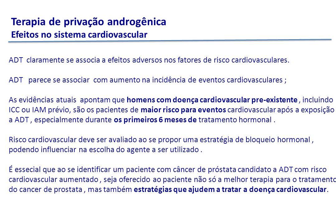 Terapia de privação androgênica Efeitos no sistema cardiovascular ADT claramente se associa a efeitos adversos nos fatores de risco cardiovasculares.