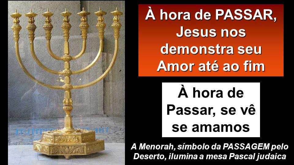 À hora de Passar, se vê se amamos À hora de PASSAR, Jesus nos demonstra seu Amor até ao fim A Menorah, símbolo da PASSAGEM pelo Deserto, ilumina a mesa Pascal judaica