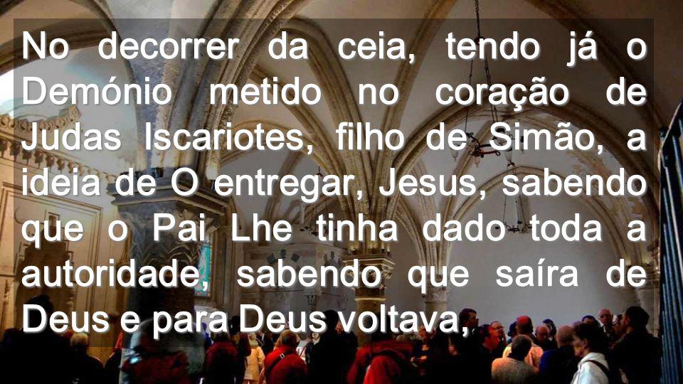 No decorrer da ceia, tendo já o Demónio metido no coração de Judas Iscariotes, filho de Simão, a ideia de O entregar, Jesus, sabendo que o Pai Lhe tinha dado toda a autoridade, sabendo que saíra de Deus e para Deus voltava,