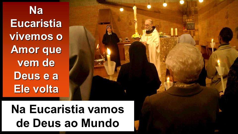 Na Eucaristia vamos de Deus ao Mundo Na Eucaristia vivemos o Amor que vem de Deus e a Ele volta