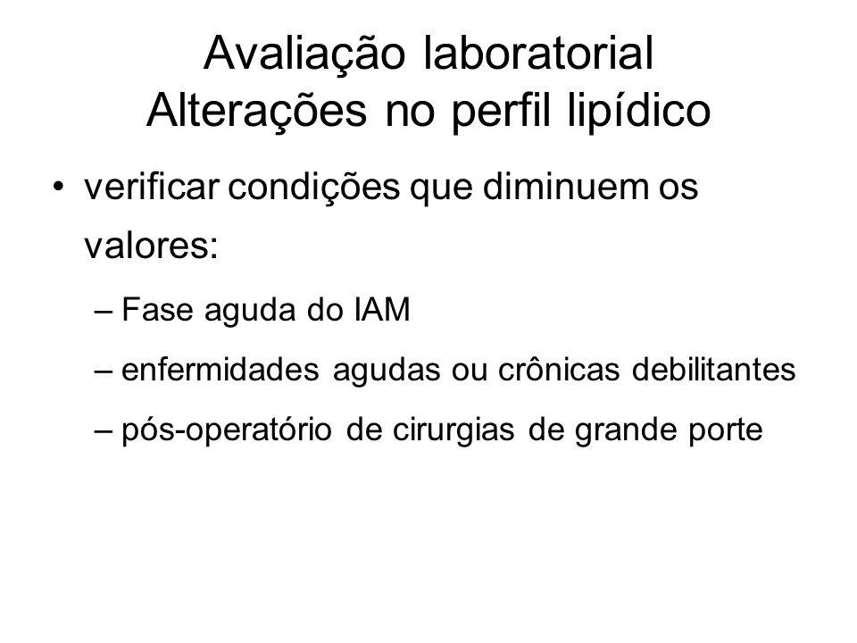 Avaliação laboratorial Alterações no perfil lipídico verificar condições que diminuem os valores: –Fase aguda do IAM –enfermidades agudas ou crônicas debilitantes –pós-operatório de cirurgias de grande porte