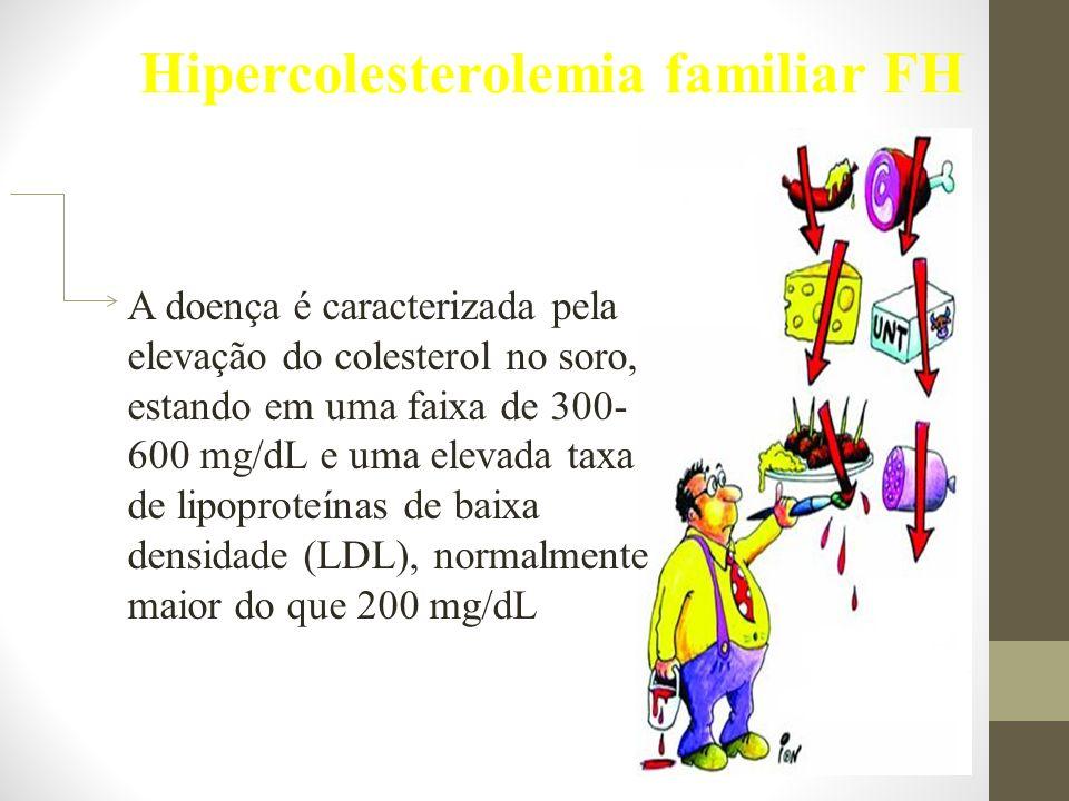 Hipercolesterolemia familiar FH A doença é caracterizada pela elevação do colesterol no soro, estando em uma faixa de 300- 600 mg/dL e uma elevada taxa de lipoproteínas de baixa densidade (LDL), normalmente maior do que 200 mg/dL