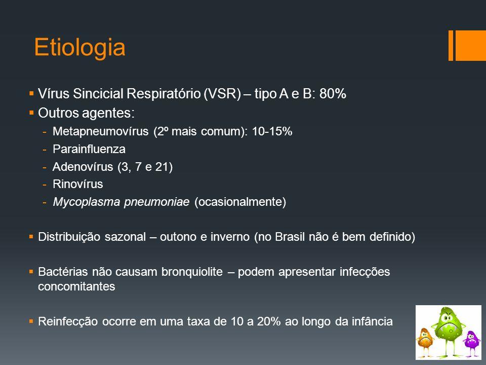 Etiologia  Vírus Sincicial Respiratório (VSR) – tipo A e B: 80%  Outros agentes: -Metapneumovírus (2º mais comum): 10-15% -Parainfluenza -Adenovírus (3, 7 e 21) -Rinovírus -Mycoplasma pneumoniae (ocasionalmente)  Distribuição sazonal – outono e inverno (no Brasil não é bem definido)  Bactérias não causam bronquiolite – podem apresentar infecções concomitantes  Reinfecção ocorre em uma taxa de 10 a 20% ao longo da infância