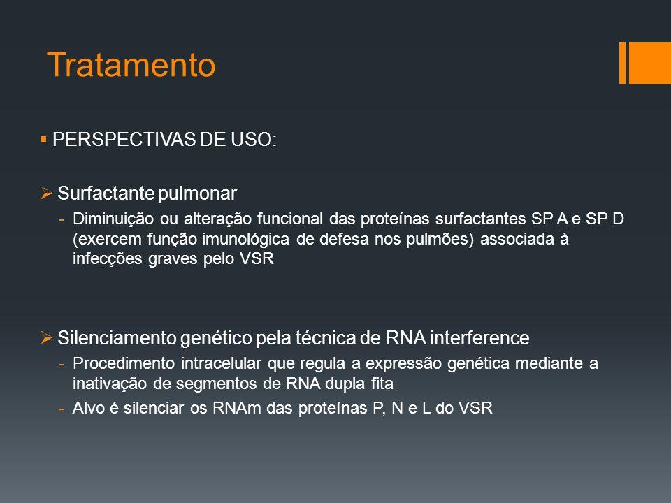 Tratamento  PERSPECTIVAS DE USO:  Surfactante pulmonar -Diminuição ou alteração funcional das proteínas surfactantes SP A e SP D (exercem função imunológica de defesa nos pulmões) associada à infecções graves pelo VSR  Silenciamento genético pela técnica de RNA interference -Procedimento intracelular que regula a expressão genética mediante a inativação de segmentos de RNA dupla fita -Alvo é silenciar os RNAm das proteínas P, N e L do VSR