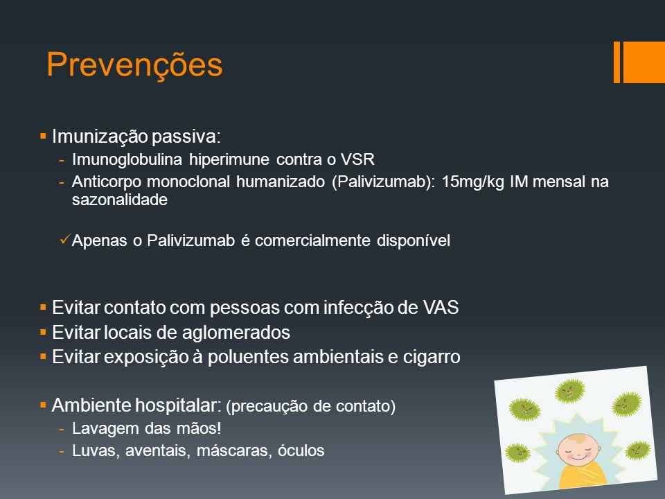 Prevenções  Imunização passiva: -Imunoglobulina hiperimune contra o VSR -Anticorpo monoclonal humanizado (Palivizumab): 15mg/kg IM mensal na sazonalidade Apenas o Palivizumab é comercialmente disponível  Evitar contato com pessoas com infecção de VAS  Evitar locais de aglomerados  Evitar exposição à poluentes ambientais e cigarro  Ambiente hospitalar: (precaução de contato) -Lavagem das mãos.