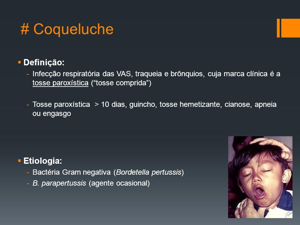 # Coqueluche  Definição: -Infecção respiratória das VAS, traqueia e brônquios, cuja marca clínica é a tosse paroxística ( tosse comprida ) -Tosse paroxística > 10 dias, guincho, tosse hemetizante, cianose, apneia ou engasgo  Etiologia: -Bactéria Gram negativa (Bordetella pertussis) -B.
