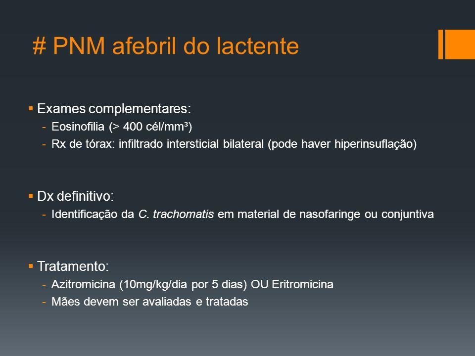 # PNM afebril do lactente  Exames complementares: -Eosinofilia (> 400 cél/mm³) -Rx de tórax: infiltrado intersticial bilateral (pode haver hiperinsuflação)  Dx definitivo: -Identificação da C.