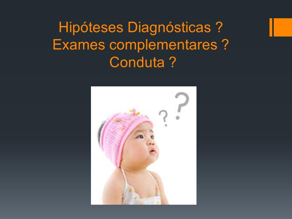 Hipóteses Diagnósticas Exames complementares Conduta