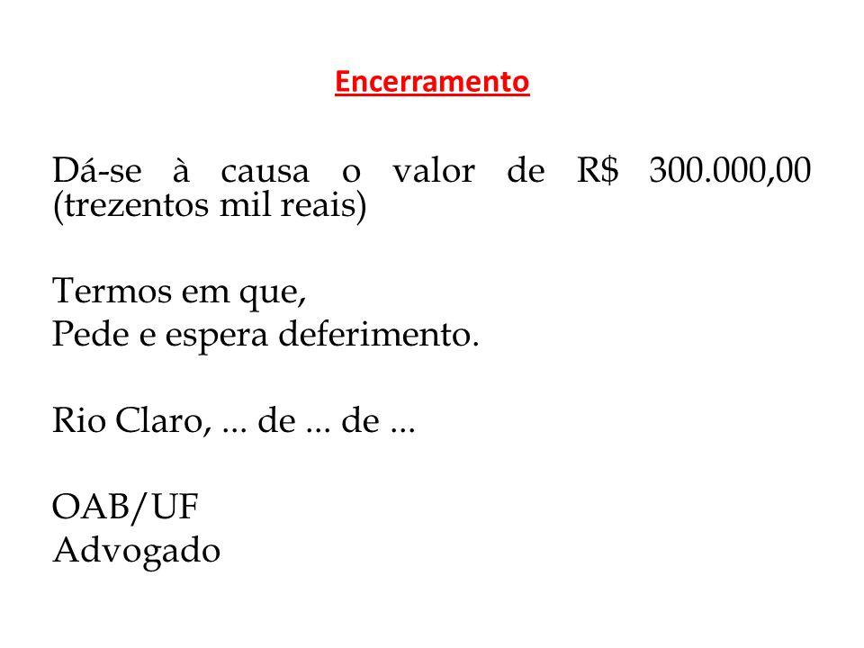 Encerramento Dá-se à causa o valor de R$ 300.000,00 (trezentos mil reais) Termos em que, Pede e espera deferimento.