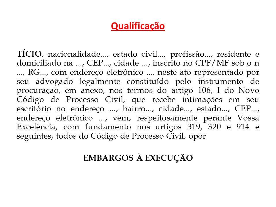 Qualificação TÍCIO, nacionalidade..., estado civil..., profissão..., residente e domiciliado na..., CEP..., cidade..., inscrito no CPF/MF sob o n..., RG..., com endereço eletrônico..., neste ato representado por seu advogado legalmente constituído pelo instrumento de procuração, em anexo, nos termos do artigo 106, I do Novo Código de Processo Civil, que recebe intimações em seu escritório no endereço..., bairro..., cidade..., estado..., CEP..., endereço eletrônico..., vem, respeitosamente perante Vossa Excelência, com fundamento nos artigos 319, 320 e 914 e seguintes, todos do Código de Processo Civil, opor EMBARGOS À EXECUÇÃO