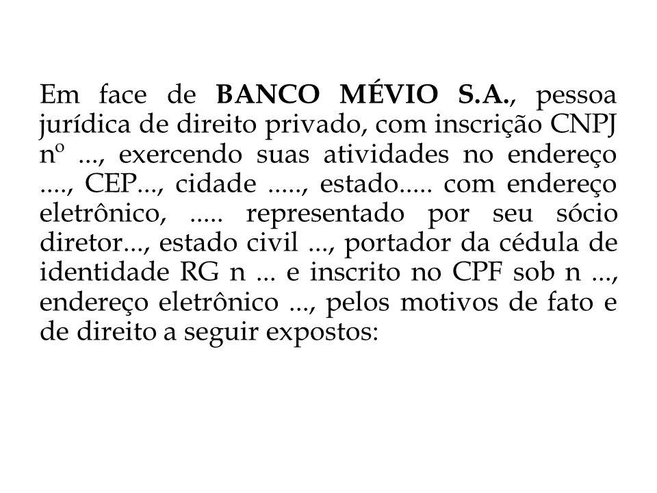 Em face de BANCO MÉVIO S.A., pessoa jurídica de direito privado, com inscrição CNPJ nº..., exercendo suas atividades no endereço...., CEP..., cidade....., estado.....