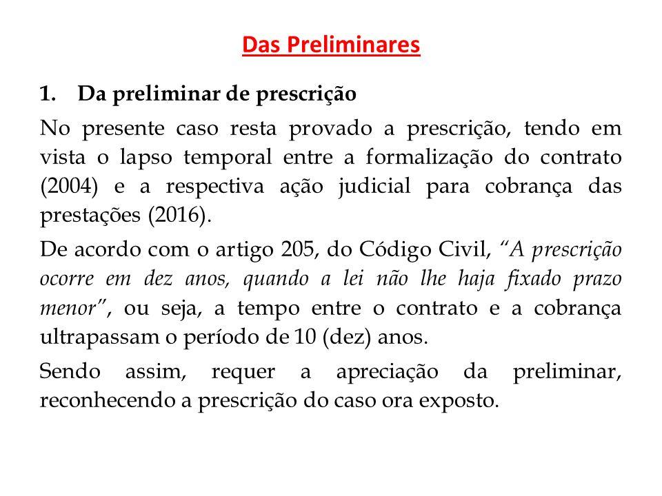 Das Preliminares 1.Da preliminar de prescrição No presente caso resta provado a prescrição, tendo em vista o lapso temporal entre a formalização do contrato (2004) e a respectiva ação judicial para cobrança das prestações (2016).