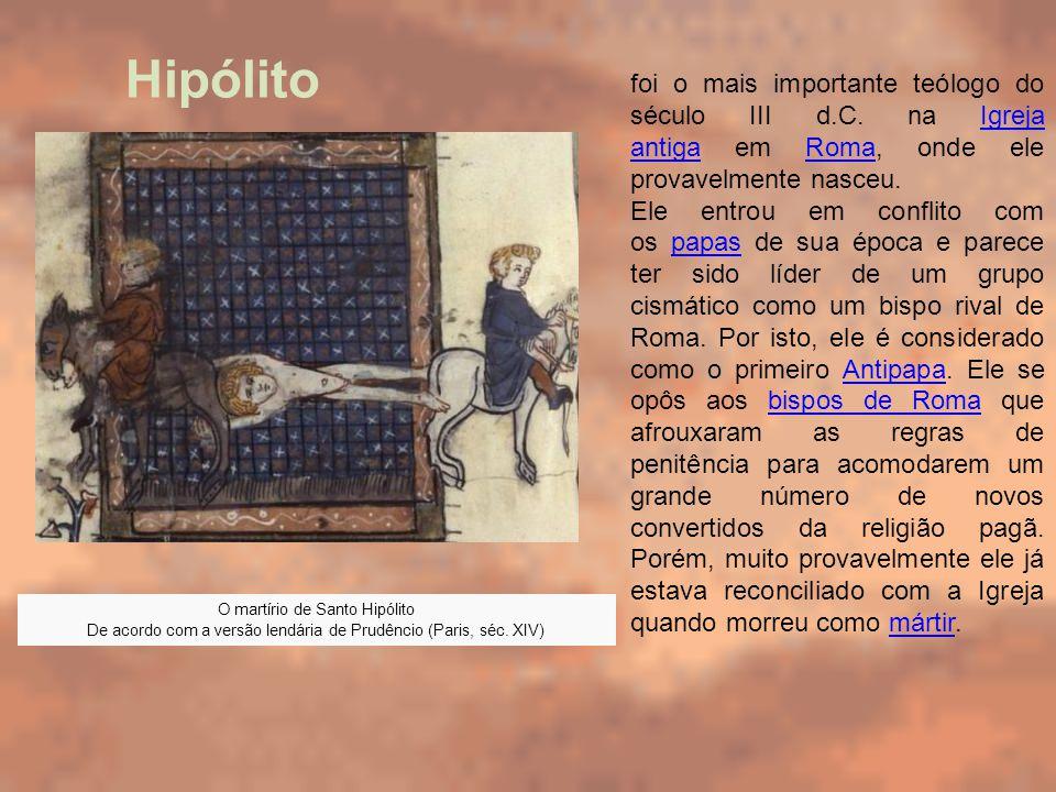 O martírio de Santo Hipólito De acordo com a versão lendária de Prudêncio (Paris, séc. XIV) foi o mais importante teólogo do século III d.C. na Igreja