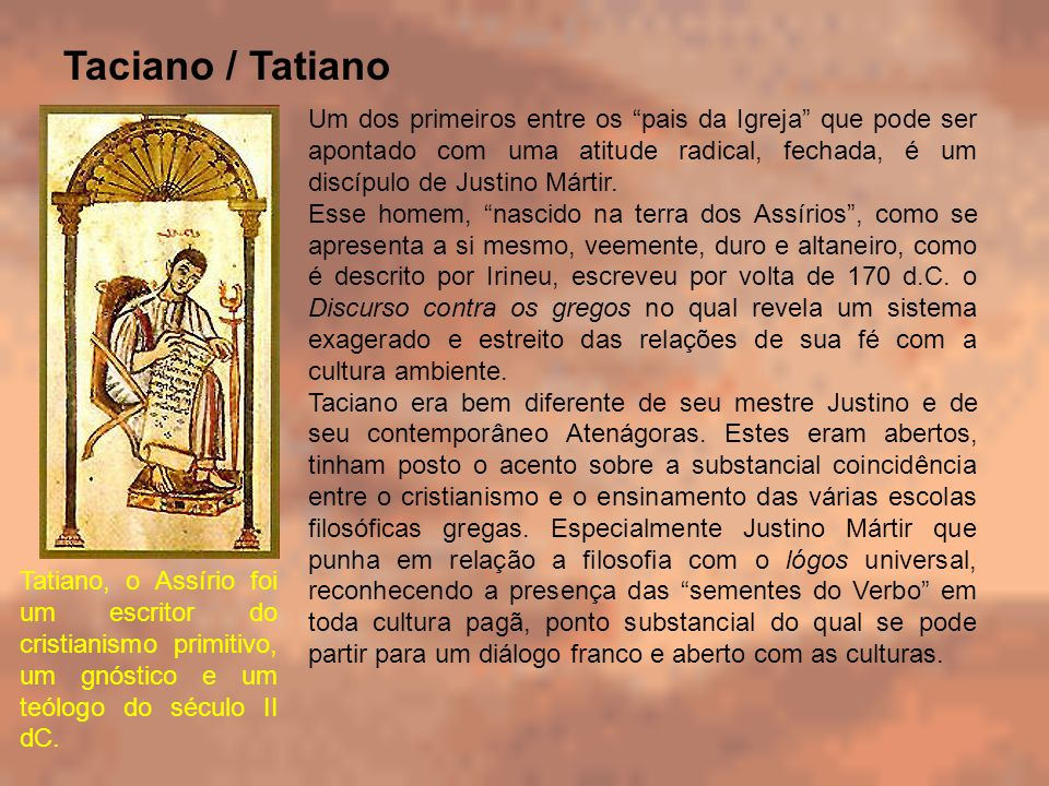 Taciano / Tatiano Um dos primeiros entre os pais da Igreja que pode ser apontado com uma atitude radical, fechada, é um discípulo de Justino Mártir. E
