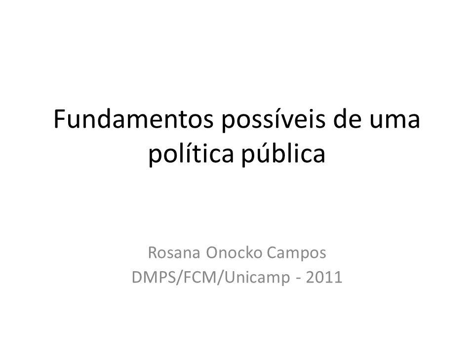 Fundamentos possíveis de uma política pública Rosana Onocko Campos DMPS/FCM/Unicamp - 2011